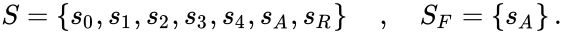 {\displaystyle \displaystyle S=\left\{s_{0},s_{1},s_{2},s_{3},s_{4},s_{A},s_{R}\right\}\quad ,\quad S_{F}=\left\{s_{A}\right\}.}