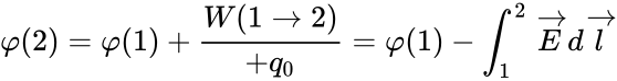 {\displaystyle \displaystyle \varphi (2)=\varphi (1)+{\frac {W(1\to 2)}{+q_{0}}}=\varphi (1)-\int _{1}^{2}{\overrightarrow {E}}d{\overrightarrow {l}}}