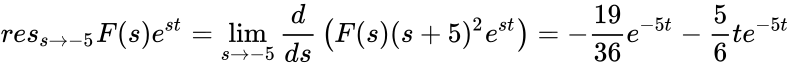 {\displaystyle res_{s\to -5}F(s)e^{st}=\lim _{s\to -5}{\frac {d}{ds}}\left(F(s)(s+5)^{2}e^{st}\right)=-{\frac {19}{36}}e^{-5t}-{\frac {5}{6}}te^{-5t}}
