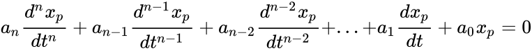 {\displaystyle a_{n}{\frac {d^{n}x_{p}}{dt^{n}}}+a_{n-1}{\frac {d^{n-1}x_{p}}{dt^{n-1}}}+a_{n-2}{\frac {d^{n-2}x_{p}}{dt^{n-2}}}+...+a_{1}{\frac {dx_{p}}{dt}}+a_{0}x_{p}=0}