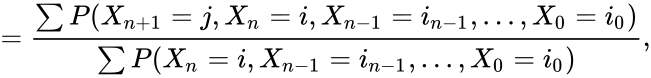 {\displaystyle \displaystyle ={\frac {\sum P(X_{n+1}=j,X_{n}=i,X_{n-1}=i_{n-1},\dots ,X_{0}=i_{0})}{\sum P(X_{n}=i,X_{n-1}=i_{n-1},\dots ,X_{0}=i_{0})}},}