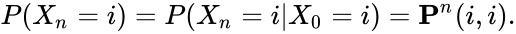 {\displaystyle \displaystyle P(X_{n}=i)=P(X_{n}=i|X_{0}=i)={\mathbf {P} }^{n}(i,i).}
