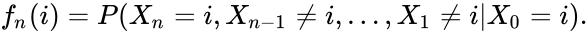 {\displaystyle \displaystyle f_{n}(i)=P(X_{n}=i,X_{n-1}\neq i,\dots ,X_{1}\neq i|X_{0}=i).}